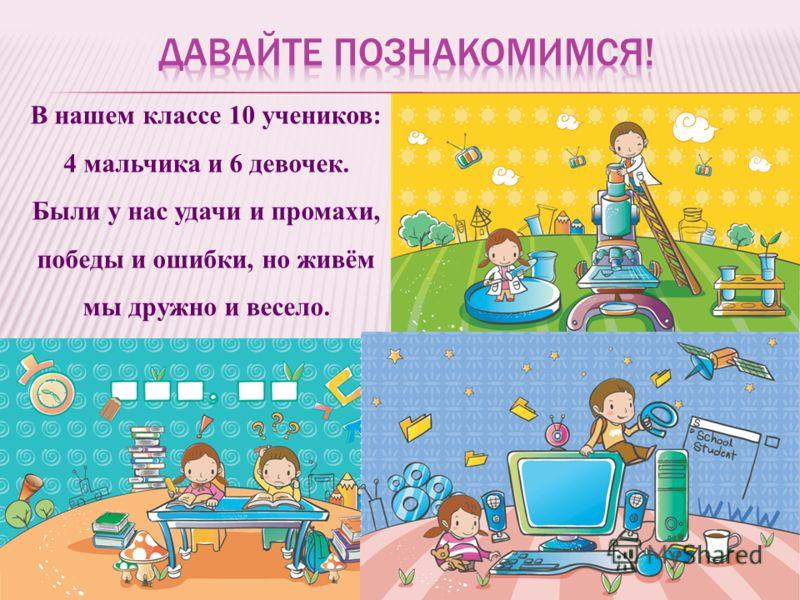 В нашем классе 10 учеников: 4 мальчика и 6 девочек. Были у нас удачи и промахи, победы и ошибки, но живём мы дружно и весело.