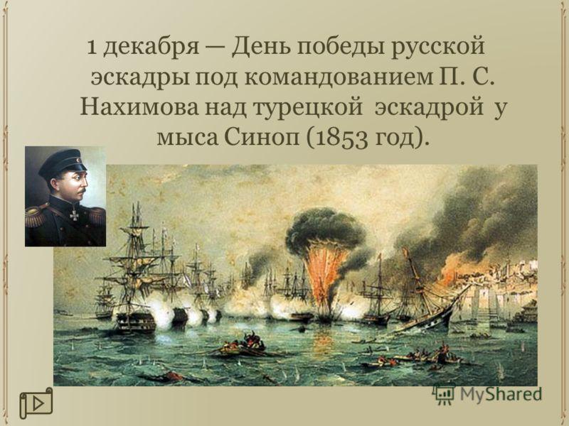 1 декабря День победы русской эскадры под командованием П. С. Нахимова над турецкой эскадрой у мыса Синоп (1853 год).