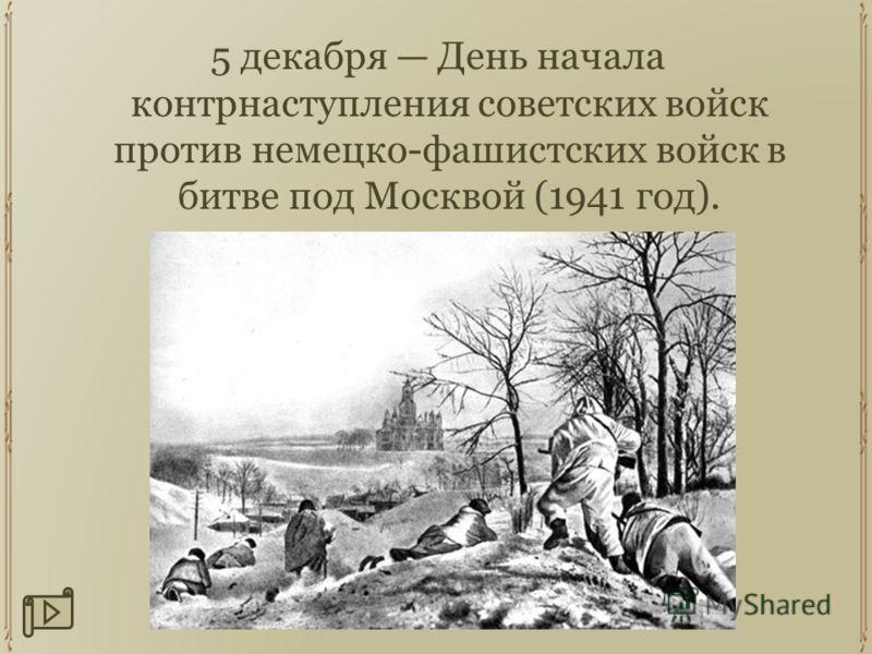 5 декабря День начала контрнаступления советских войск против немецко-фашистских войск в битве под Москвой (1941 год).