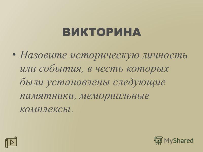 ВИКТОРИНА Назовите историческую личность или события, в честь которых были установлены следующие памятники, мемориальные комплексы.