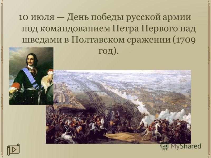10 июля День победы русской армии под командованием Петра Первого над шведами в Полтавском сражении (1709 год).