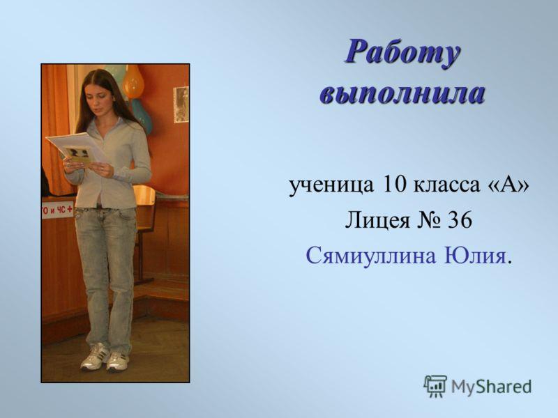 Работу выполнила ученица 10 класса «А» Лицея 36 Сямиуллина Юлия.