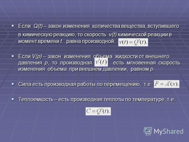 Если Q(t) – закон изменения количества вещества, вступившего в химическую реакцию, то скорость v(t) химической реакции в момент времени t равна производной: Если Q(t) – закон изменения количества вещества, вступившего в химическую реакцию, то скорост