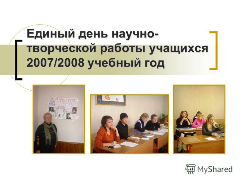 Единый день научно- творческой работы учащихся 2007/2008 учебный год