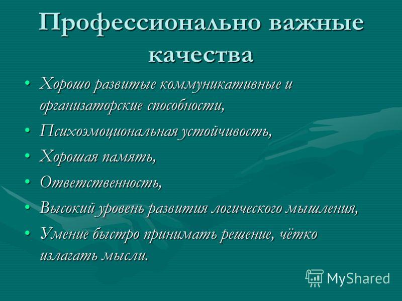 Профессионально важные качества Хорошо развитые коммуникативные и организаторские способности,Хорошо развитые коммуникативные и организаторские способности, Психоэмоциональная устойчивость,Психоэмоциональная устойчивость, Хорошая память,Хорошая памят