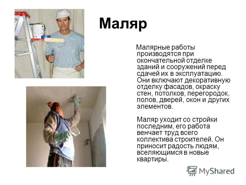 Маляр Малярные работы производятся при окончательной отделке зданий и сооружений перед сдачей их в эксплуатацию. Они включают декоративную отделку фасадов, окраску стен, потолков, перегородок, полов, дверей, окон и других элементов. Маляр уходит со с