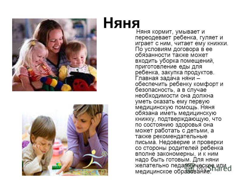 Няня Няня кормит, умывает и переодевает ребенка, гуляет и играет с ним, читает ему книжки. По условиям договора в ее обязанности также может входить уборка помещений, приготовление еды для ребенка, закупка продуктов. Главная задача няни – обеспечить