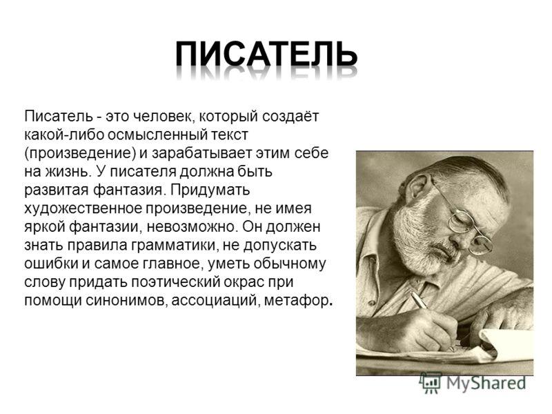 Писатель - это человек, который создаёт какой-либо осмысленный текст (произведение) и зарабатывает этим себе на жизнь. У писателя должна быть развитая фантазия. Придумать художественное произведение, не имея яркой фантазии, невозможно. Он должен знат