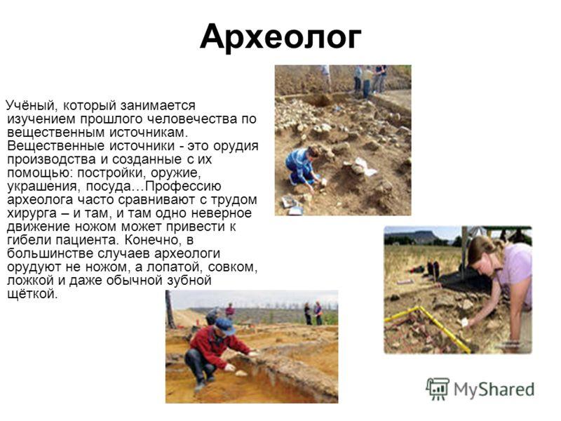 Археолог Учёный, который занимается изучением прошлого человечества по вещественным источникам. Вещественные источники - это орудия производства и созданные с их помощью: постройки, оружие, украшения, посуда…Профессию археолога часто сравнивают с тру