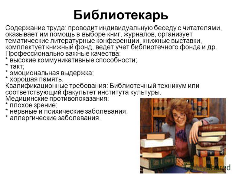 Библиотекарь Содержание труда: проводит индивидуальную беседу с читателями, оказывает им помощь в выборе книг, журналов, организует тематические литературные конференции, книжные выставки, комплектует книжный фонд, ведет учет библиотечного фонда и др