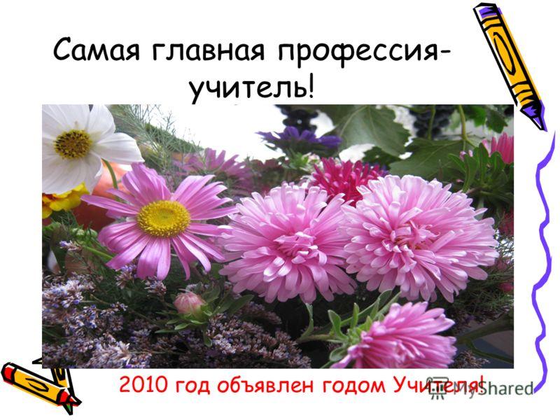 Самая главная профессия- учитель! 2010 год объявлен годом Учителя!
