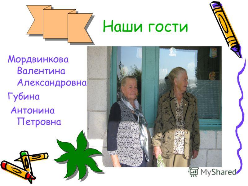 Наши гости Мордвинкова Валентина Александровна Губина Антонина Петровна
