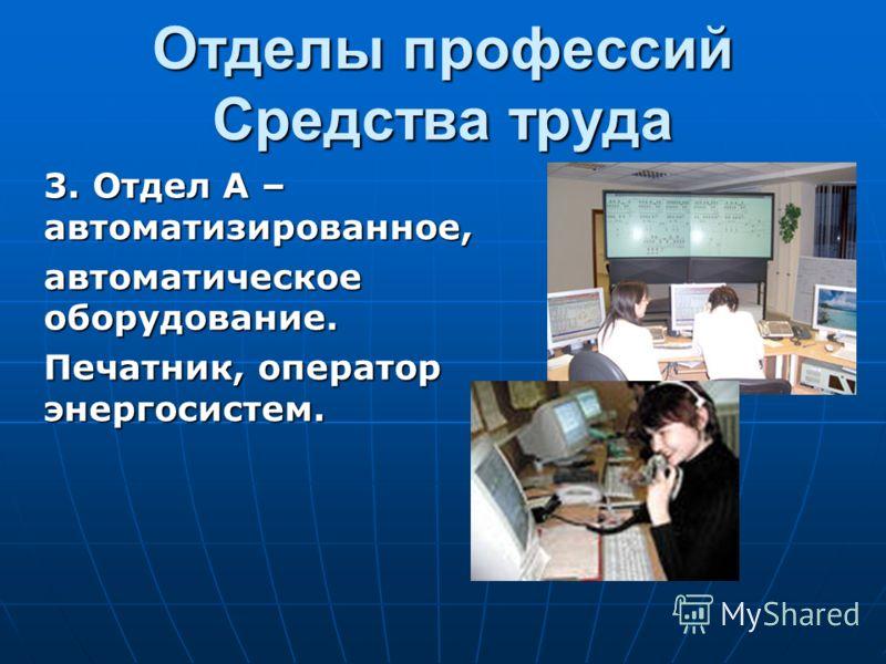 Отделы профессий Средства труда 3. Отдел А – автоматизированное, автоматическое оборудование. Печатник, оператор энергосистем.