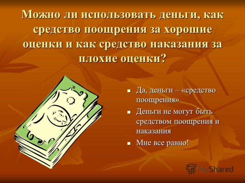 Можно ли использовать деньги, как средство поощрения за хорошие оценки и как средство наказания за плохие оценки? Да, деньги – «средство поощрения» Да, деньги – «средство поощрения» Деньги не могут быть средством поощрения и наказания Деньги не могут