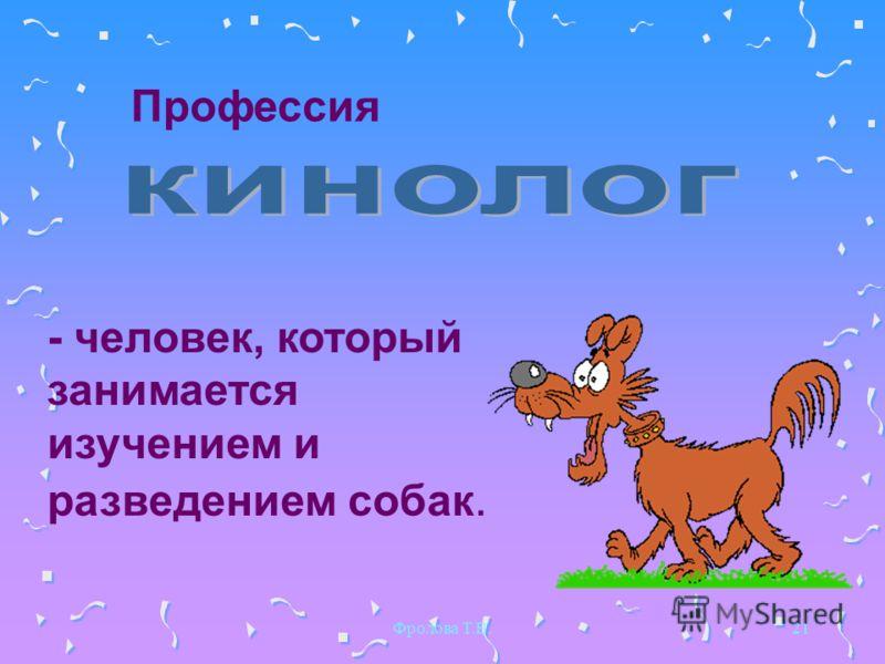 Фролова Т.В.21 Профессия - человек, который занимается изучением и разведением собак.