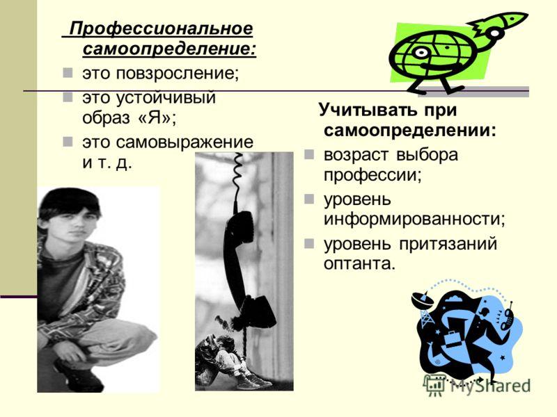 Профессиональное самоопределение: это повзросление; это устойчивый образ «Я»; это самовыражение и т. д. Учитывать при самоопределении: возраст выбора профессии; уровень информированности; уровень притязаний оптанта.