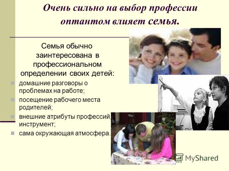 Очень сильно на выбор профессии оптантом влияет семья. Семья обычно заинтересована в профессиональном определении своих детей: домашние разговоры о проблемах на работе; посещение рабочего места родителей; внешние атрибуты профессий, инструмент; сама