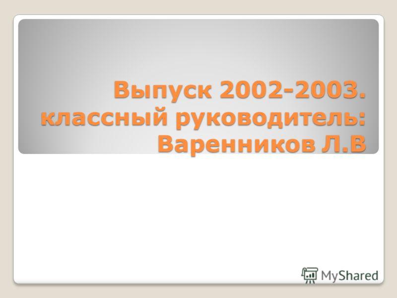Выпуск 2002-2003. классный руководитель: Варенников Л.В