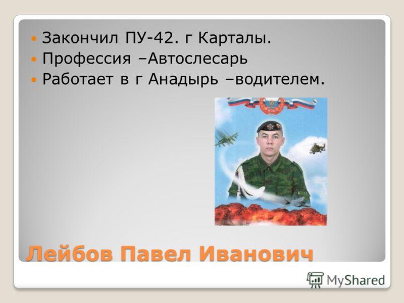 Лейбов Павел Иванович Закончил ПУ-42. г Карталы. Профессия –Автослесарь Работает в г Анадырь –водителем.