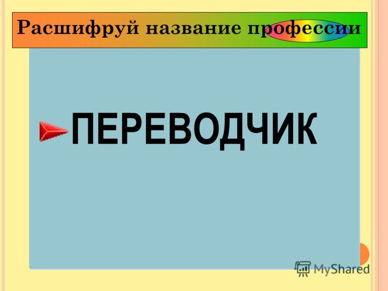 ПЕРЕВОДЧИК ПЕРЕВОДЧИК Расшифруй название профессии