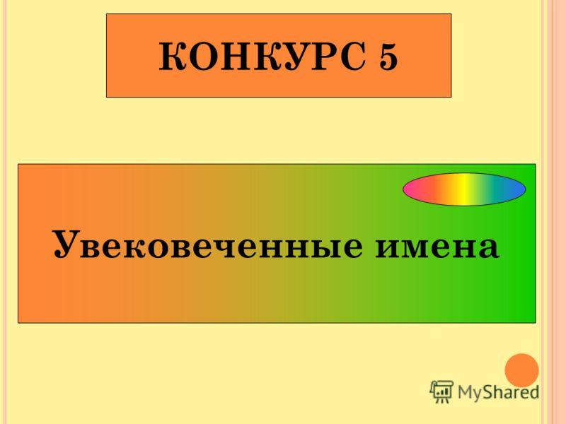 КОНКУРС 5 Увековеченные имена