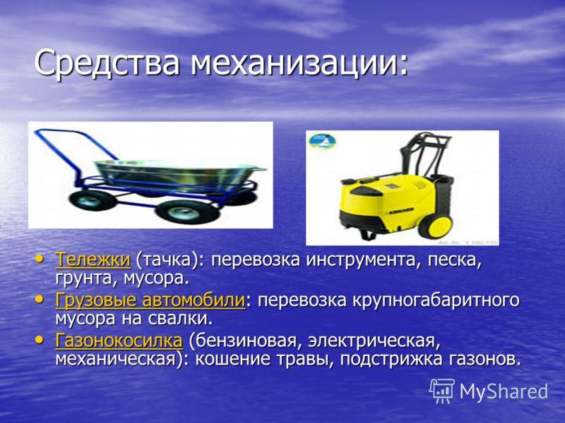 Средства механизации: Тележки (тачка): перевозка инструмента, песка, грунта, мусора. Тележки (тачка): перевозка инструмента, песка, грунта, мусора. Тележки Грузовые автомобили: перевозка крупногабаритного мусора на свалки. Грузовые автомобили: перево