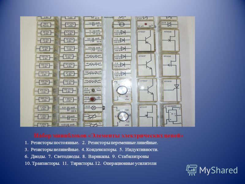 Набор миниблоков «Элементы электрических цепей» 1. Резисторы постоянные. 2. Резисторы переменные линейные. 3. Резисторы нелинейные. 4. Конденсаторы. 5. Индуктивности. 6. Диоды. 7. Светодиоды. 8. Варикапы. 9. Стабилитроны 10. Транзисторы. 11. Тиристор