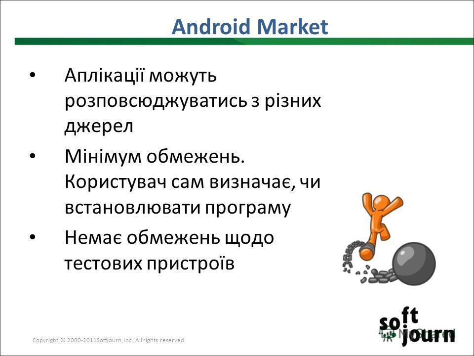 Android Market Copyright © 2000-2011Softjourn, Inc. All rights reserved Аплікації можуть розповсюджуватись з різних джерел Мінімум обмежень. Користувач сам визначає, чи встановлювати програму Немає обмежень щодо тестових пристроїв