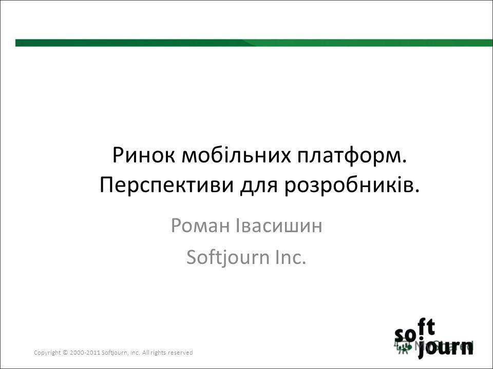 Copyright © 2000-2011 Softjourn, Inc. All rights reserved Ринок мобільних платформ. Перспективи для розробників. Роман Івасишин Softjourn Inc.