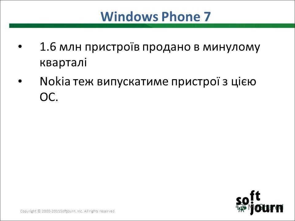 Windows Phone 7 Copyright © 2000-2011Softjourn, Inc. All rights reserved 1.6 млн пристроїв продано в минулому кварталі Nokia теж випускатиме пристрої з цією ОС.