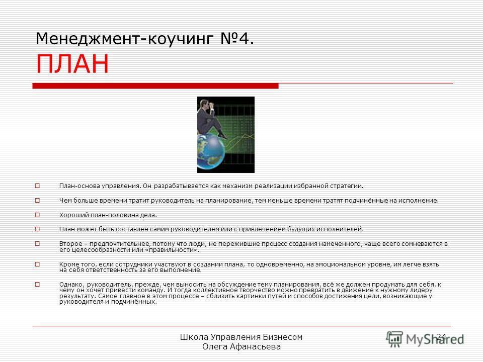 Школа Управления Бизнесом Олега Афанасьева 24 Менеджмент-коучинг 4. ПЛАН План-основа управления. Он разрабатывается как механизм реализации избранной стратегии. Чем больше времени тратит руководитель на планирование, тем меньше времени тратят подчинё