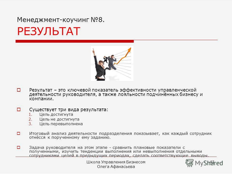 Школа Управления Бизнесом Олега Афанасьева 43 Менеджмент-коучинг 8. РЕЗУЛЬТАТ Результат – это ключевой показатель эффективности управленческой деятельности руководителя, а также лояльности подчинённых бизнесу и компании. Существует три вида результат