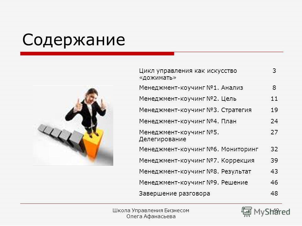 Школа Управления Бизнесом Олега Афанасьева 49 Содержание Цикл управления как искусство «дожимать» 3 Менеджмент-коучинг 1. Анализ8 Менеджмент-коучинг 2. Цель11 Менеджмент-коучинг 3. Стратегия19 Менеджмент-коучинг 4. План24 Менеджмент-коучинг 5. Делеги