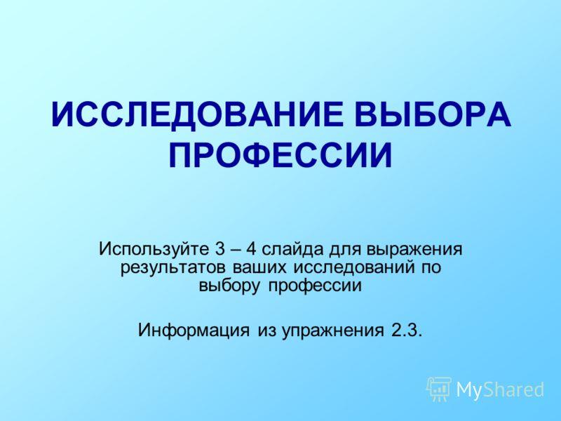 ИССЛЕДОВАНИЕ ВЫБОРА ПРОФЕССИИ Используйте 3 – 4 слайда для выражения результатов ваших исследований по выбору профессии Информация из упражнения 2.3.