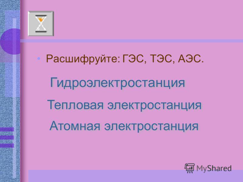 Расшифруйте: ГЭС, ТЭС, АЭС. Гидроэлектростанция Тепловая электростанция Атомная электростанция