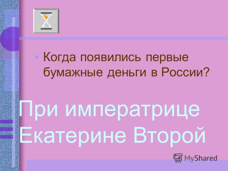 Когда появились первые бумажные деньги в России? При императрице Екатерине Второй