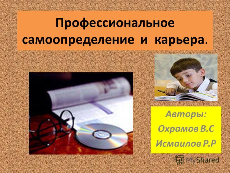 Профессиональное самоопределение и карьера. Авторы: Охрамов В.С Исмаилов Р.Р