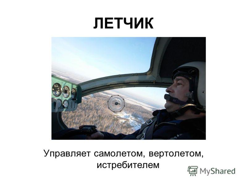 ЛЕТЧИК Управляет самолетом, вертолетом, истребителем