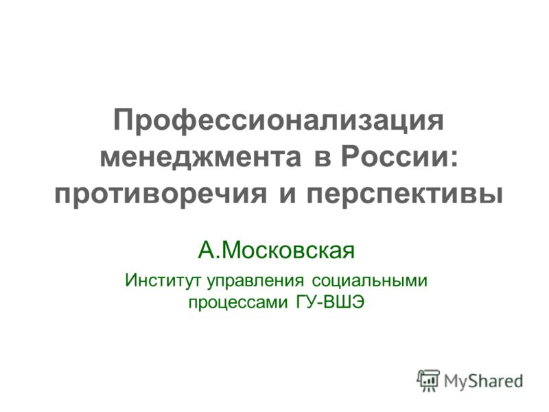Профессионализация менеджмента в России: противоречия и перспективы А.Московская Институт управления социальными процессами ГУ-ВШЭ