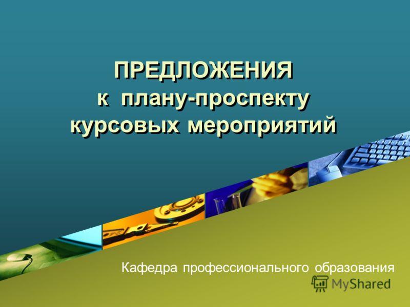 ПРЕДЛОЖЕНИЯ к плану-проспекту курсовых мероприятий Кафедра профессионального образования
