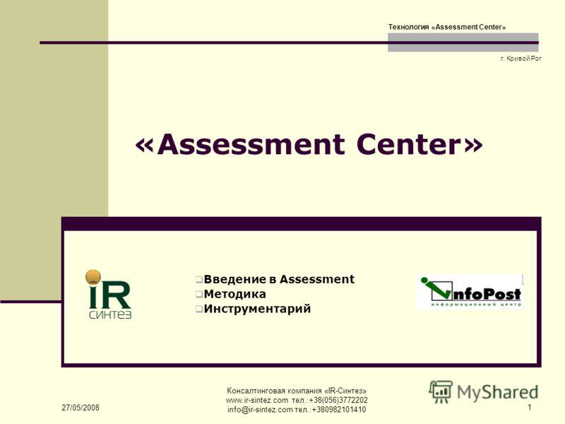 27/05/2008 Консалтинговая компания «IR-Синтез» www.ir-sintez.com тел.:+38(056)3772202 info@ir-sintez.com тел.:+380982101410 1 «Assessment Сenter» Введение в Assessment Методика Инструментарий г. Кривой Рог Технология «Assessment Сenter»