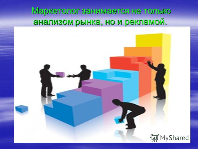 Маркетолог занимается не только анализом рынка, но и рекламой.