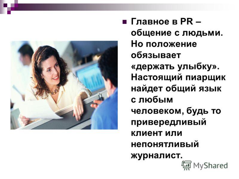 Главное в PR – общение с людьми. Но положение обязывает «держать улыбку». Настоящий пиарщик найдет общий язык с любым человеком, будь то привередливый клиент или непонятливый журналист.