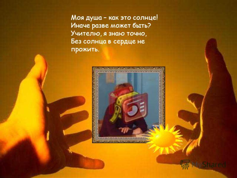 Моя душа – как это солнце! Иначе разве может быть? Учителю, я знаю точно, Без солнца в сердце не прожить.