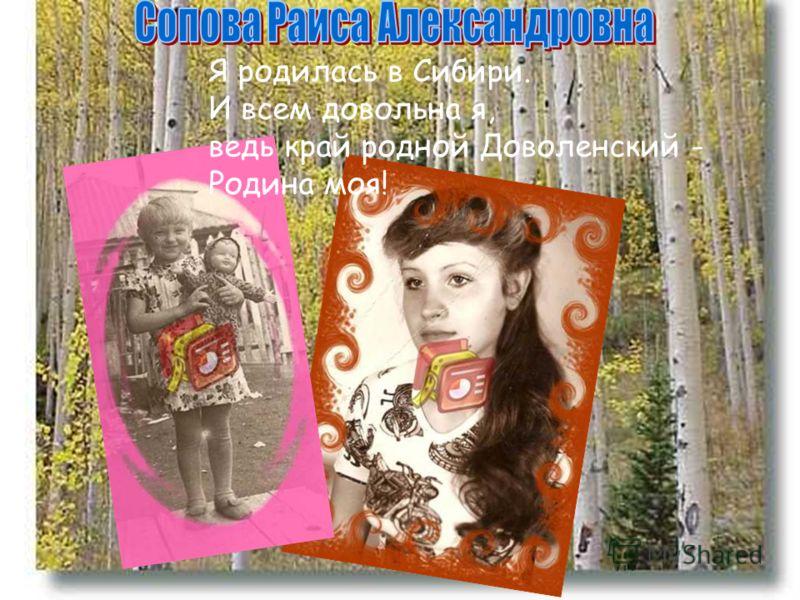 Я родилась в Сибири. И всем довольна я, ведь край родной Доволенский - Родина моя!