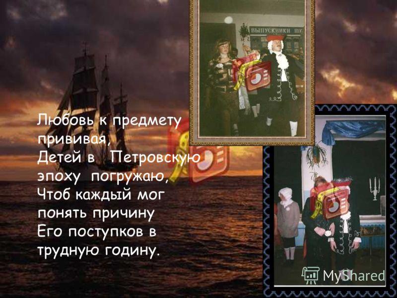 Любовь к предмету прививая, Детей в Петровскую эпоху погружаю, Чтоб каждый мог понять причину Его поступков в трудную годину.