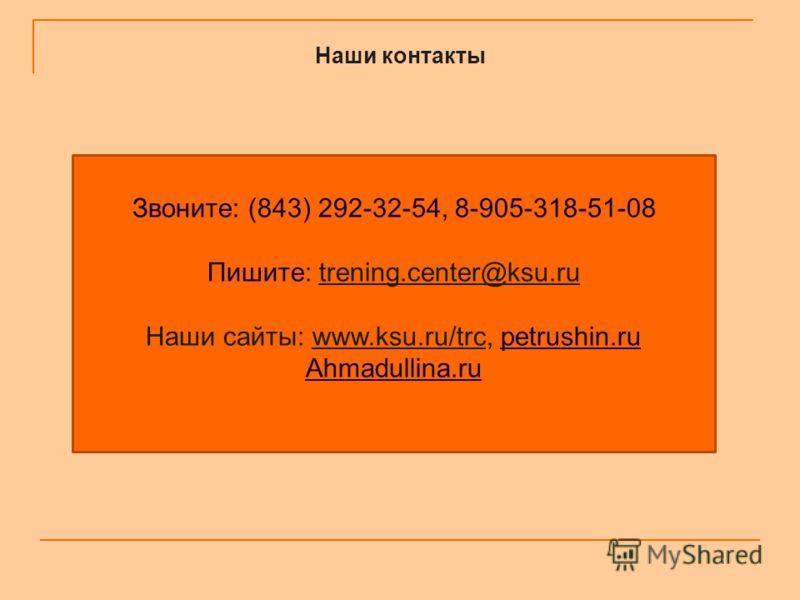 Наши контакты Звоните: (843) 292-32-54, 8-905-318-51-08 Пишите: trening.center@ksu.ru Наши сайты: www.ksu.ru/trc, petrushin.ru Ahmadullina.ru