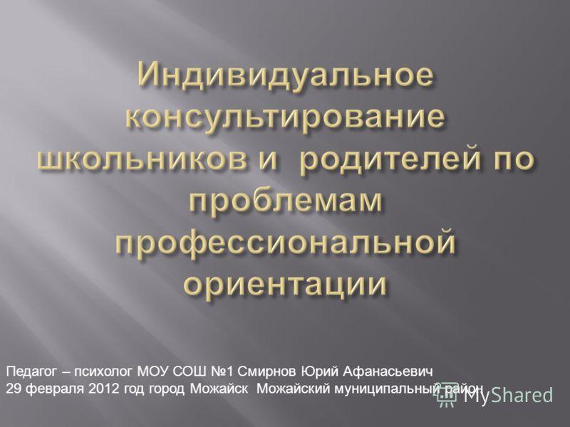 Педагог – психолог МОУ СОШ 1 Смирнов Юрий Афанасьевич 29 февраля 2012 год город Можайск Можайский муниципальный район