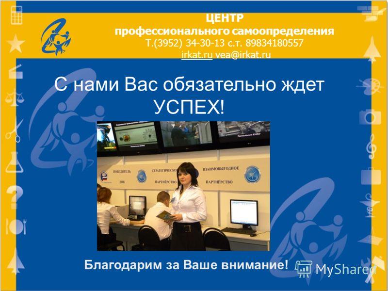 Благодарим за Ваше внимание! С нами Вас обязательно ждет УСПЕХ! ЦЕНТР профессионального самоопределения Т.(3952) 34-30-13 с.т. 89834180557 irkat.ru vea@irkat.ru