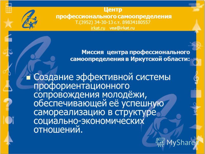 Миссия центра профессионального самоопределения в Иркутской области: Создание эффективной системы профориентационного сопровождения молодёжи, обеспечивающей её успешную самореализацию в структуре социально-экономических отношений. Центр профессиональ